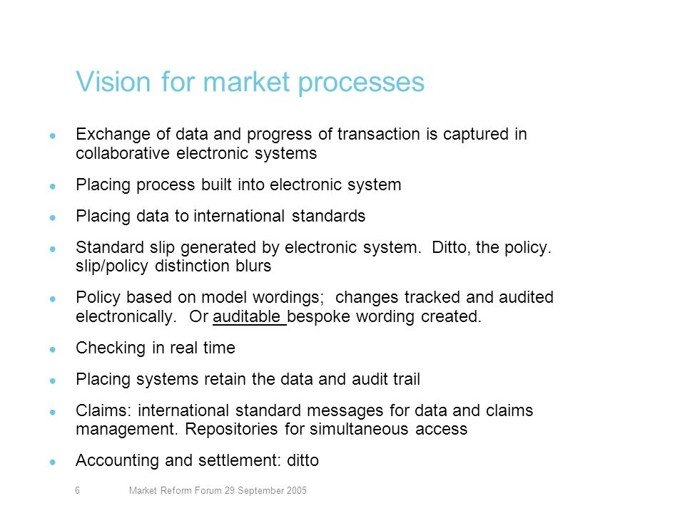 Market Reform Forum 29 September 20056 Vision for market processes Exchange of data and progress of transaction is captured in collaborative electronic systems Placing process built into electronic system Placing data to international standards Standard slip generated by electronic system.