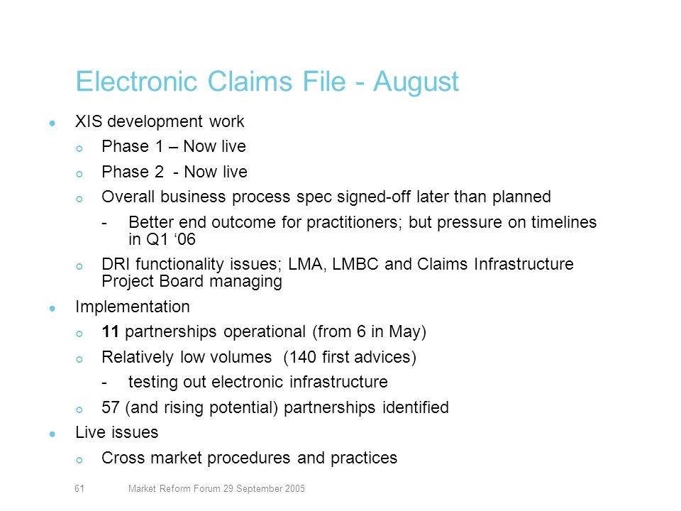 Market Reform Forum 29 September 200561 Electronic Claims File - August XIS development work Phase 1 – Now live Phase 2 - Now live Overall business process spec signed-off later than planned -Better end outcome for practitioners; but pressure on timelines in Q1 06 DRI functionality issues; LMA, LMBC and Claims Infrastructure Project Board managing Implementation 11 partnerships operational (from 6 in May) Relatively low volumes (140 first advices) -testing out electronic infrastructure 57 (and rising potential) partnerships identified Live issues Cross market procedures and practices