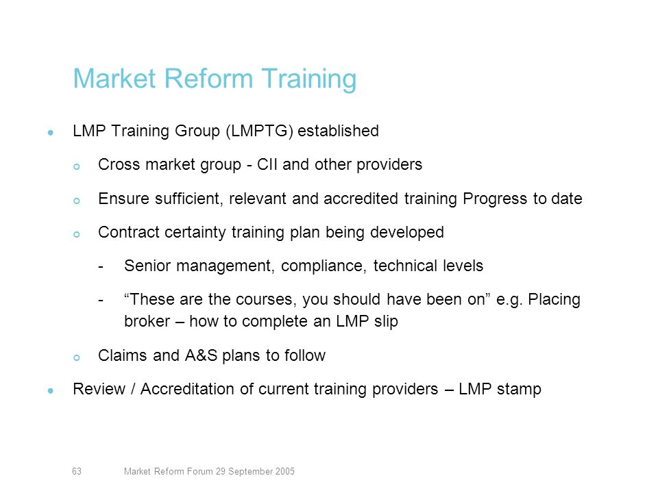 Market Reform Forum 29 September 200563 Market Reform Training LMP Training Group (LMPTG) established Cross market group - CII and other providers Ensure sufficient, relevant and accredited training Progress to date Contract certainty training plan being developed -Senior management, compliance, technical levels -These are the courses, you should have been on e.g.