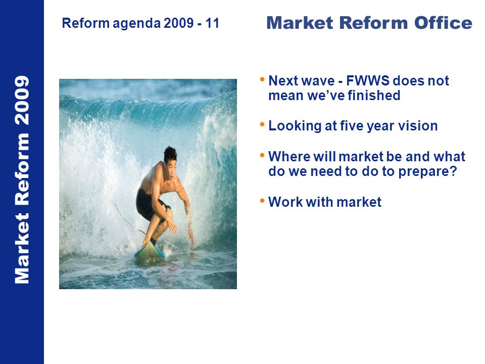 Market Reform 2009 Market Reform Office Reform agenda 2009 - 11 Next wave - FWWS does not mean weve finished Looking at five year vision Where will market be and what do we need to do to prepare.