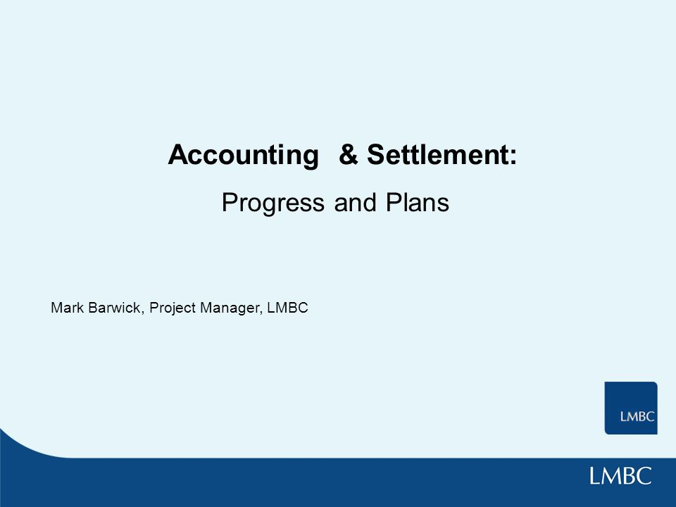 Accounting & Settlement: Progress and Plans Mark Barwick, Project Manager, LMBC
