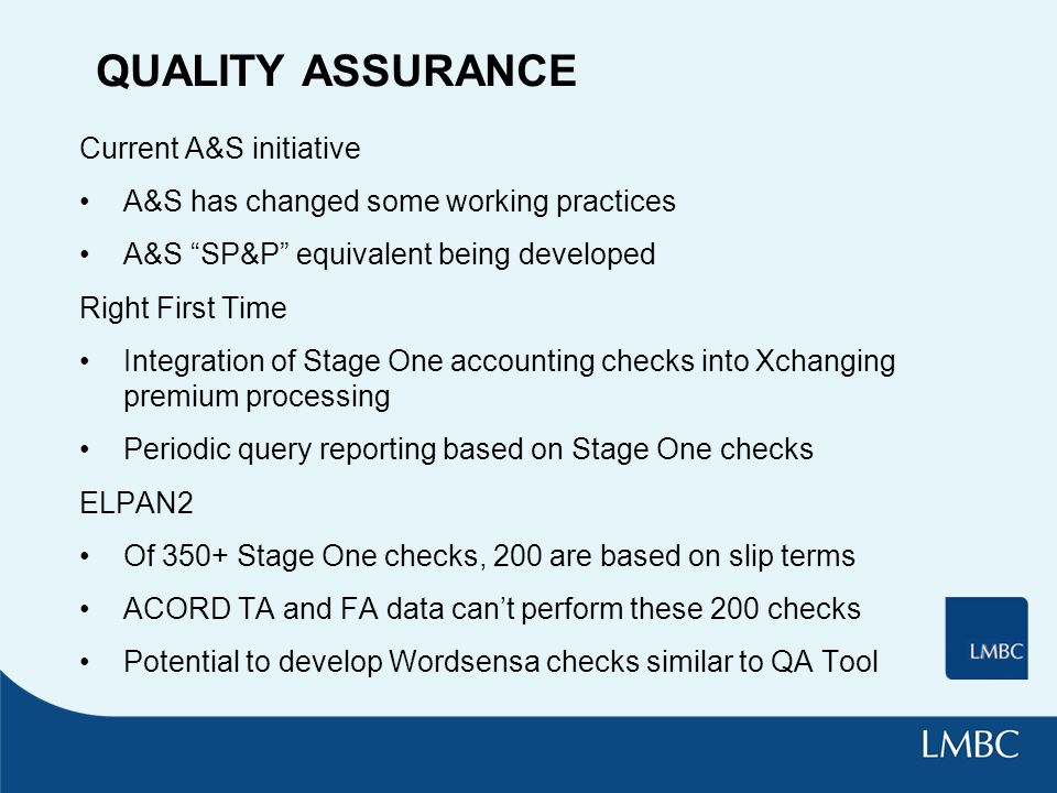 QUALITY ASSURANCE Current A&S initiative A&S has changed some working practices A&S SP&P equivalent being developed Right First Time Integration of Stage One accounting checks into Xchanging premium processing Periodic query reporting based on Stage One checks ELPAN2 Of 350+ Stage One checks, 200 are based on slip terms ACORD TA and FA data cant perform these 200 checks Potential to develop Wordsensa checks similar to QA Tool