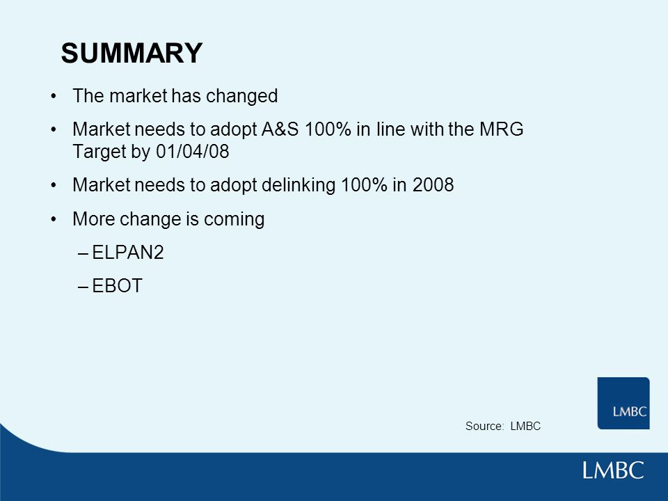 SUMMARY The market has changed Market needs to adopt A&S 100% in line with the MRG Target by 01/04/08 Market needs to adopt delinking 100% in 2008 More change is coming –ELPAN2 –EBOT Source: LMBC