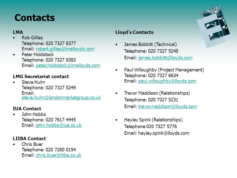 LMA Rob Gillies Telephone: 020 7327 8377 Email: robert.gillies@lmalloyds.comrobert.gillies@lmalloyds.com Peter Holdstock Telephone: 020 7327 8383 Email: peter.holdstock@lmalloyds.competer.holdstock@lmalloyds.com LMG Secretariat contact Steve Hulm Telephone: 020 7327 5249 Email: steve.hulm@londonmarketgroup.co.uk steve.hulm@londonmarketgroup.co.uk IUA Contact John Hobbs Telephone: 020 7617 4445 Email: john.hobbs@iua.co.ukjohn.hobbs@iua.co.uk LIIBA Contact Chris Buer Telephone: 020 7280 0154 Email: chris.buer@liiba.co.ukchris.buer@liiba.co.uk Lloyds Contacts James Bobbitt (Technical) Telephone: 020 7327 5248 Email: james.bobbitt@lloyds.comjames.bobbitt@lloyds.com Paul Willoughby (Project Management) Telephone: 020 7327 6634 Email: paul.willoughby@lloyds.compaul.willoughby@lloyds.com Trevor Maddison (Relationships) Telephone: 020 7327 5231 Email: trevor.maddison@lloyds.comtrevor.maddison@lloyds.com Hayley Spink (Relationships) Telephone 020 7327 5776 Email: hayley.spink@lloyds.com Contacts