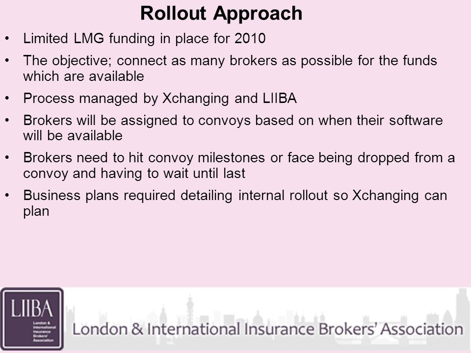 Rollout Approach Limited LMG funding in place for 2010 The objective; connect as many brokers as possible for the funds which are available Process ma