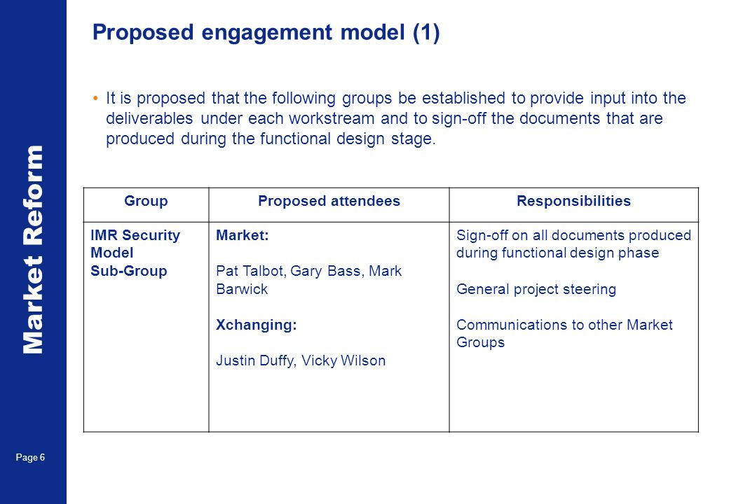 Market Reform Page 6 Proposed engagement model (1) GroupProposed attendeesResponsibilities IMR Security Model Sub-Group Market: Pat Talbot, Gary Bass, Mark Barwick Xchanging: Justin Duffy, Vicky Wilson Sign-off on all documents produced during functional design phase General project steering Communications to other Market Groups It is proposed that the following groups be established to provide input into the deliverables under each workstream and to sign-off the documents that are produced during the functional design stage.