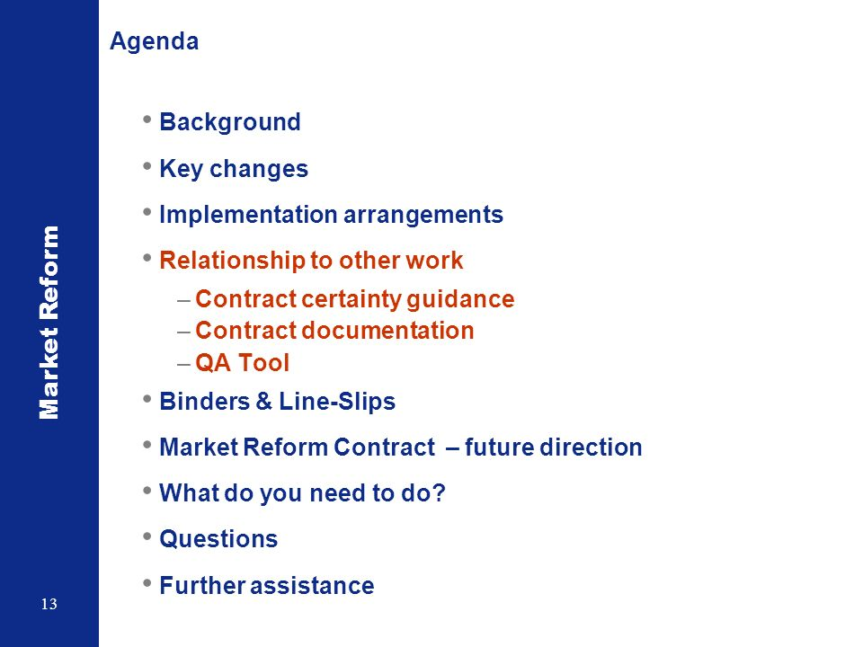 Market Reform 13 Agenda Background Key changes Implementation arrangements Relationship to other work –Contract certainty guidance –Contract documentation –QA Tool Binders & Line-Slips Market Reform Contract – future direction What do you need to do.