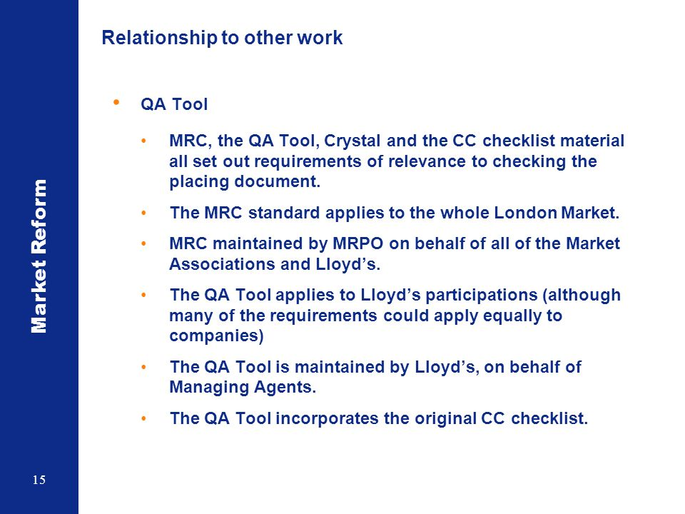 Market Reform 15 Relationship to other work QA Tool MRC, the QA Tool, Crystal and the CC checklist material all set out requirements of relevance to checking the placing document.