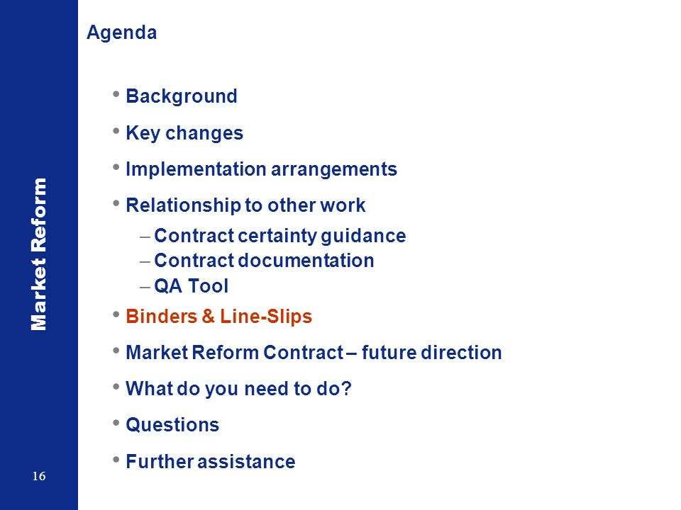 Market Reform 16 Agenda Background Key changes Implementation arrangements Relationship to other work –Contract certainty guidance –Contract documentation –QA Tool Binders & Line-Slips Market Reform Contract – future direction What do you need to do.