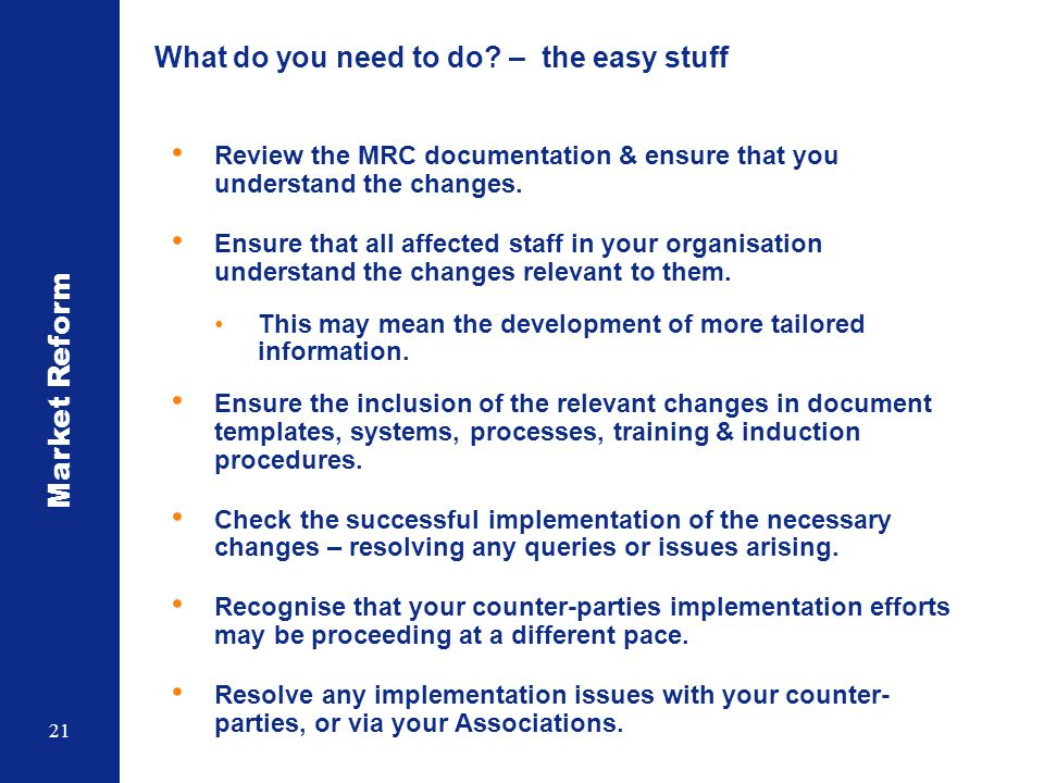 Market Reform 21 What do you need to do? – the easy stuff Review the MRC documentation & ensure that you understand the changes. Ensure that all affec