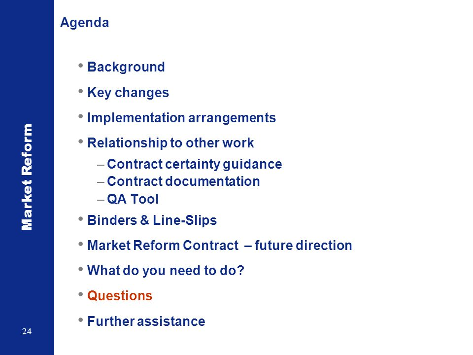 Market Reform 24 Agenda Background Key changes Implementation arrangements Relationship to other work –Contract certainty guidance –Contract documentation –QA Tool Binders & Line-Slips Market Reform Contract – future direction What do you need to do.