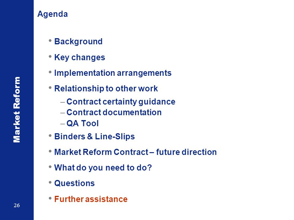 Market Reform 26 Agenda Background Key changes Implementation arrangements Relationship to other work –Contract certainty guidance –Contract documentation –QA Tool Binders & Line-Slips Market Reform Contract – future direction What do you need to do.