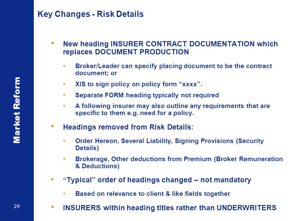 Market Reform 29 Key Changes - Risk Details New heading INSURER CONTRACT DOCUMENTATION which replaces DOCUMENT PRODUCTION Broker/Leader can specify placing document to be the contract document; or XIS to sign policy on policy form xxxx.