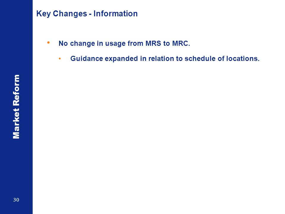 Market Reform 30 Key Changes - Information No change in usage from MRS to MRC. Guidance expanded in relation to schedule of locations.