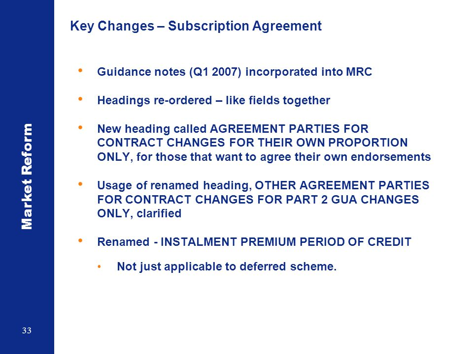 Market Reform 33 Key Changes – Subscription Agreement Guidance notes (Q1 2007) incorporated into MRC Headings re-ordered – like fields together New heading called AGREEMENT PARTIES FOR CONTRACT CHANGES FOR THEIR OWN PROPORTION ONLY, for those that want to agree their own endorsements Usage of renamed heading, OTHER AGREEMENT PARTIES FOR CONTRACT CHANGES FOR PART 2 GUA CHANGES ONLY, clarified Renamed - INSTALMENT PREMIUM PERIOD OF CREDIT Not just applicable to deferred scheme.
