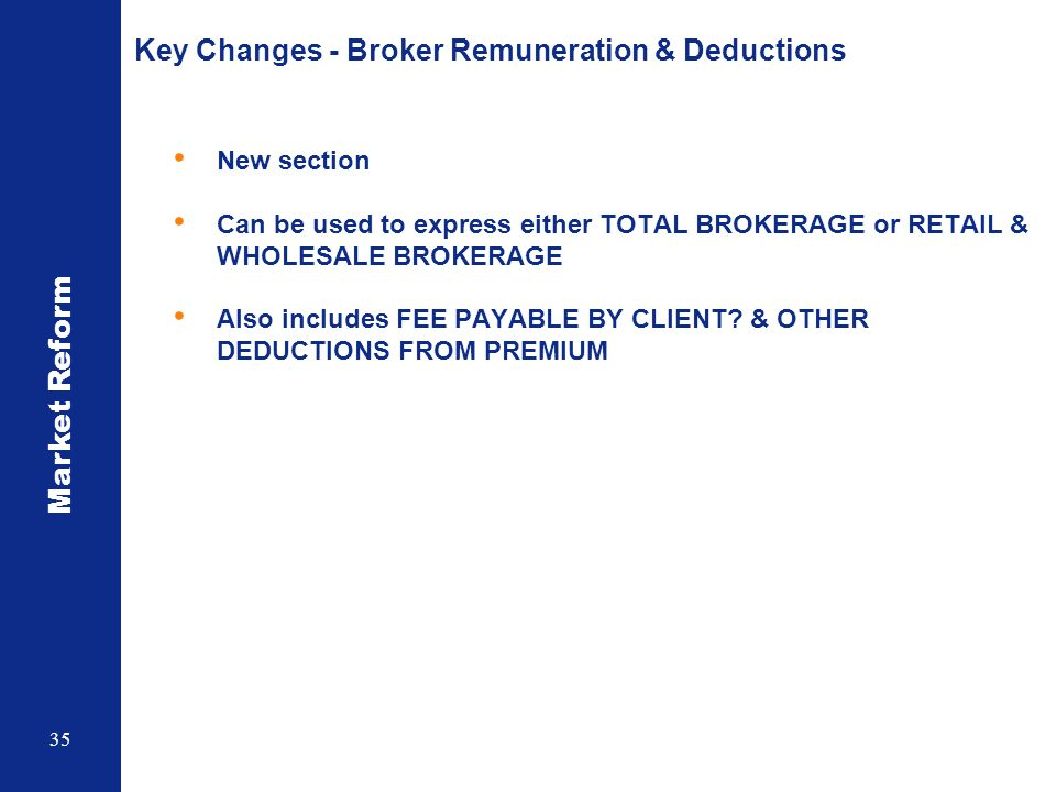 Market Reform 35 Key Changes - Broker Remuneration & Deductions New section Can be used to express either TOTAL BROKERAGE or RETAIL & WHOLESALE BROKERAGE Also includes FEE PAYABLE BY CLIENT.