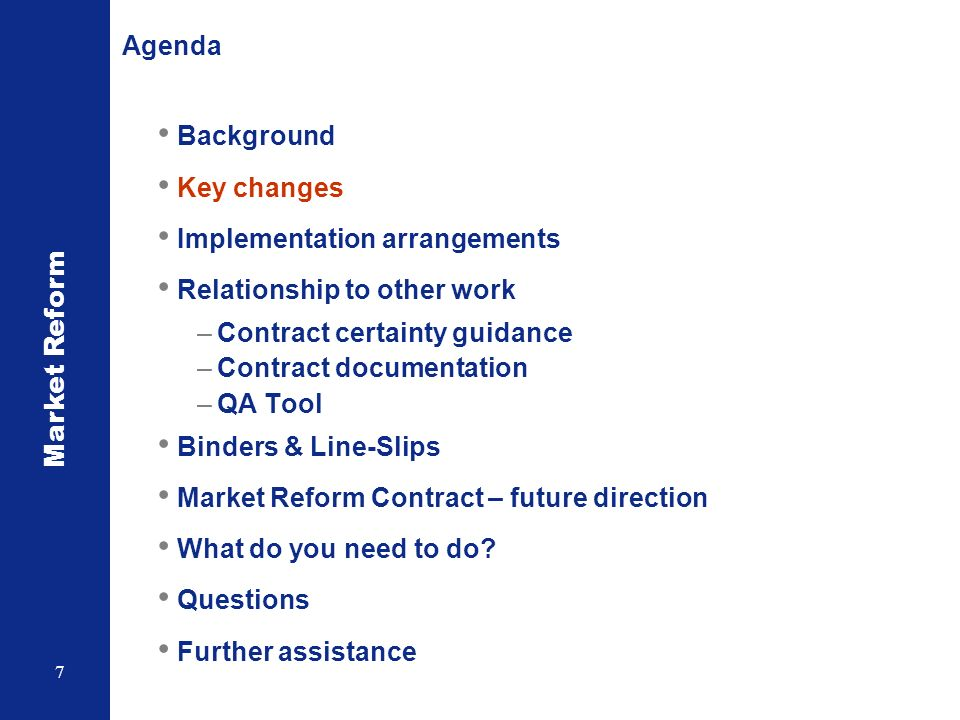 Market Reform 7 Agenda Background Key changes Implementation arrangements Relationship to other work –Contract certainty guidance –Contract documentation –QA Tool Binders & Line-Slips Market Reform Contract – future direction What do you need to do.
