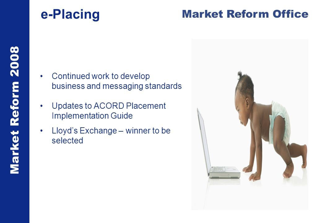 Market Reform 2008 Market Reform Office e-Placing Continued work to develop business and messaging standards Updates to ACORD Placement Implementation Guide Lloyds Exchange – winner to be selected