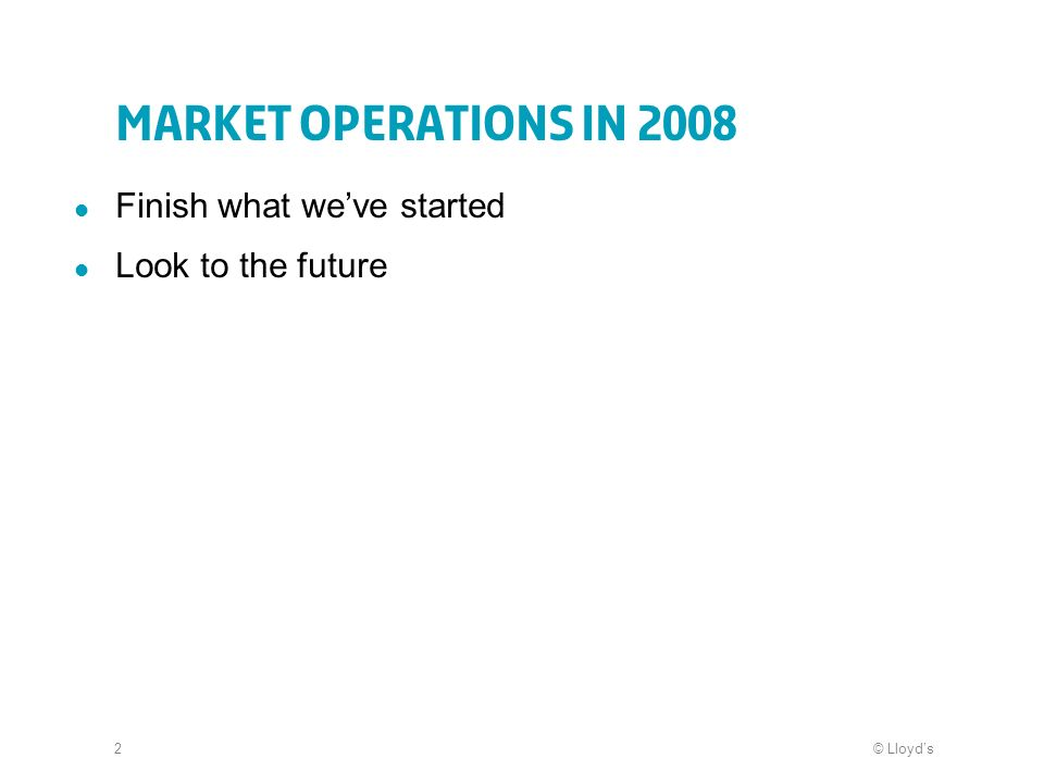 © Lloyds2 Market Operations in 2008 Finish what weve started Look to the future