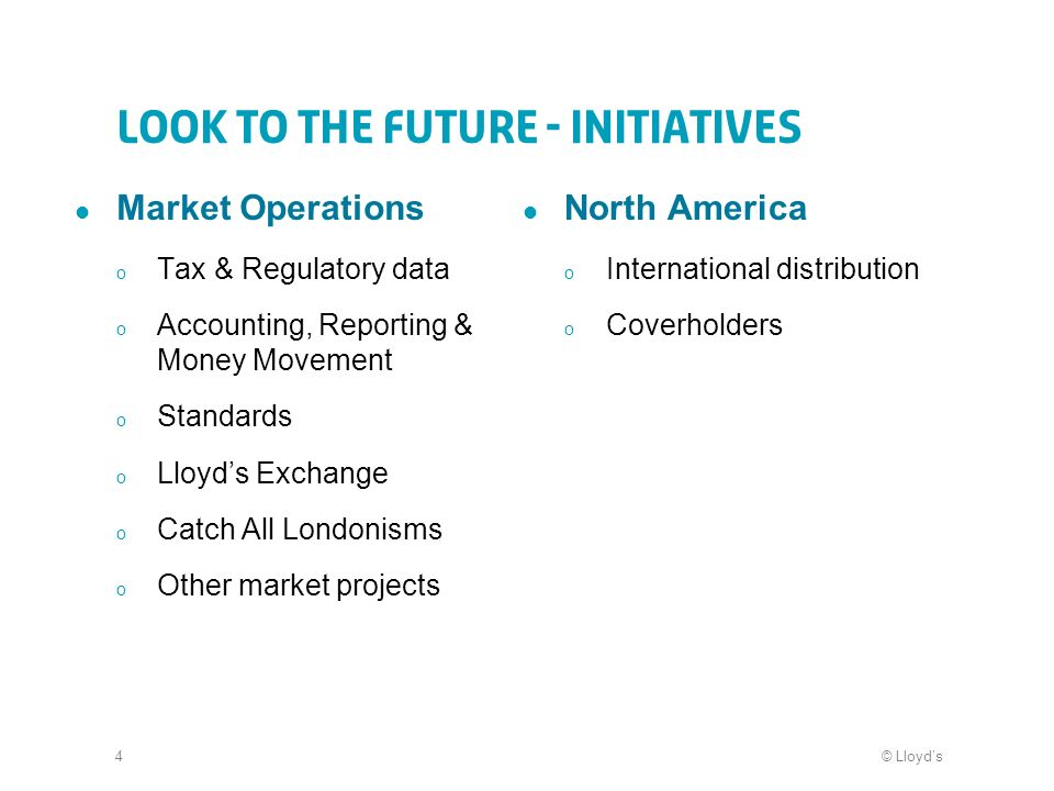 © Lloyds4 Look to the future - Initiatives Market Operations o Tax & Regulatory data o Accounting, Reporting & Money Movement o Standards o Lloyds Exchange o Catch All Londonisms o Other market projects North America o International distribution o Coverholders