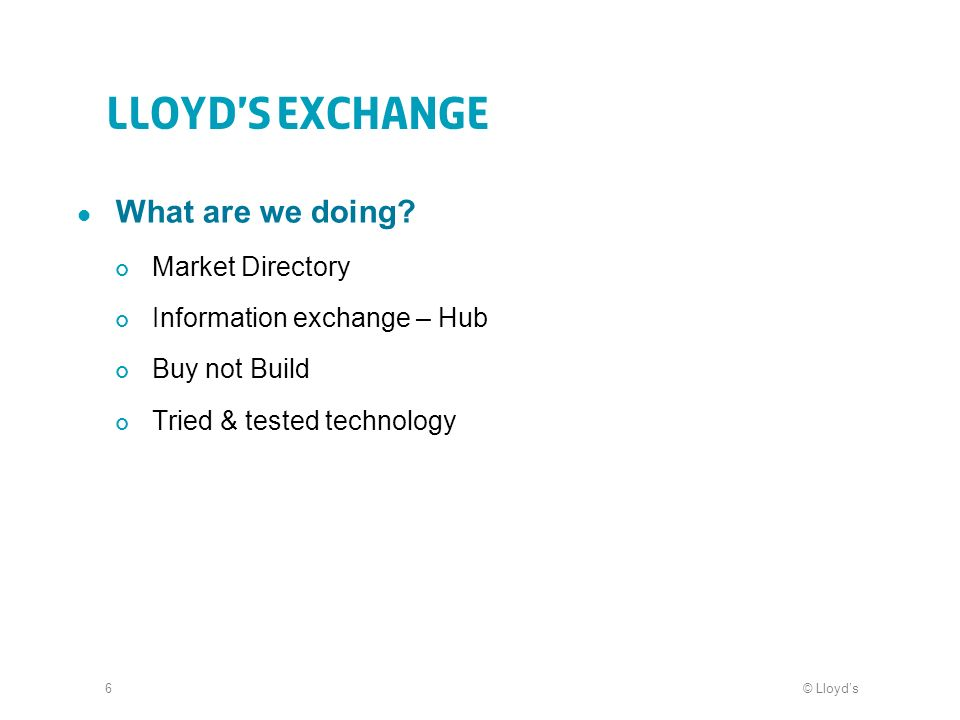 © Lloyds6 Lloyds Exchange What are we doing? Market Directory Information exchange – Hub Buy not Build Tried & tested technology