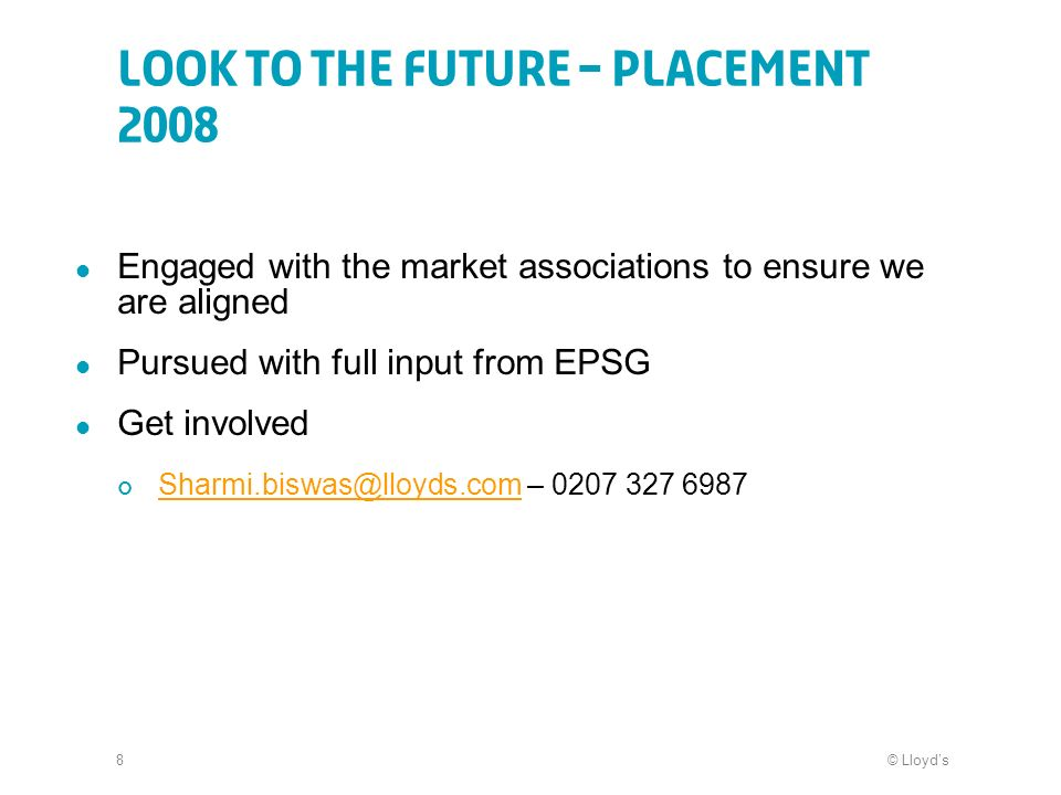 © Lloyds8 Look to the future – Placement 2008 Engaged with the market associations to ensure we are aligned Pursued with full input from EPSG Get invo