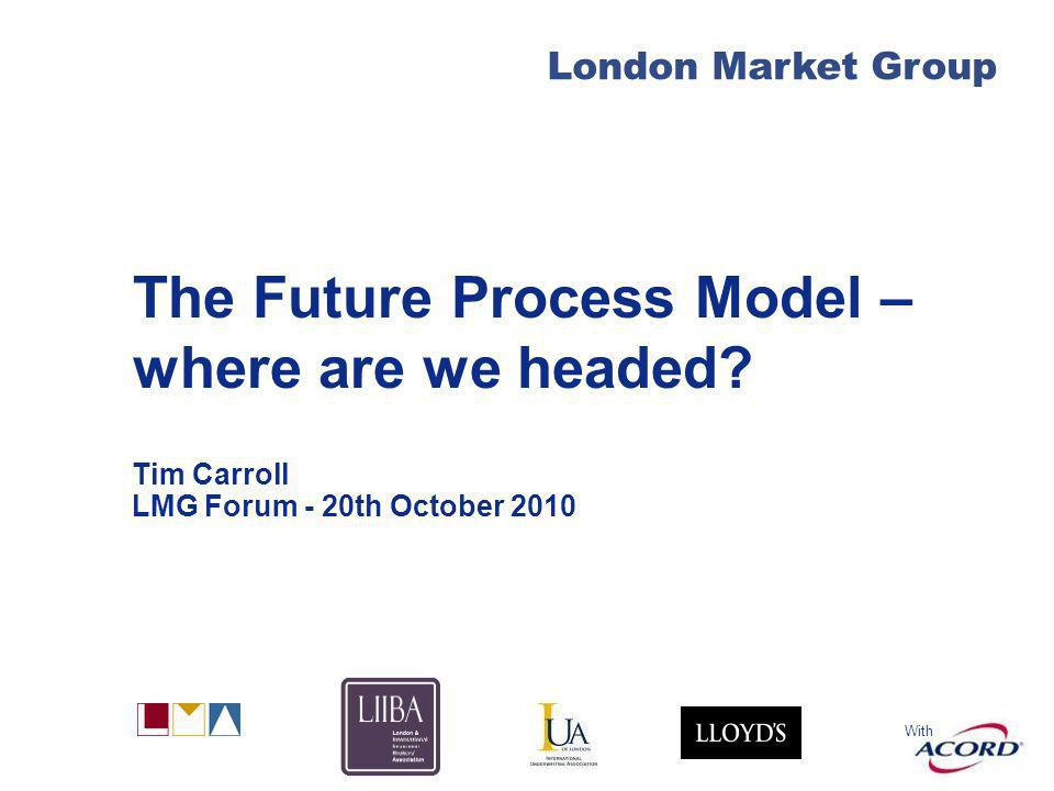 With London Market Group The Future Process Model – where are we headed? Tim Carroll LMG Forum - 20th October 2010
