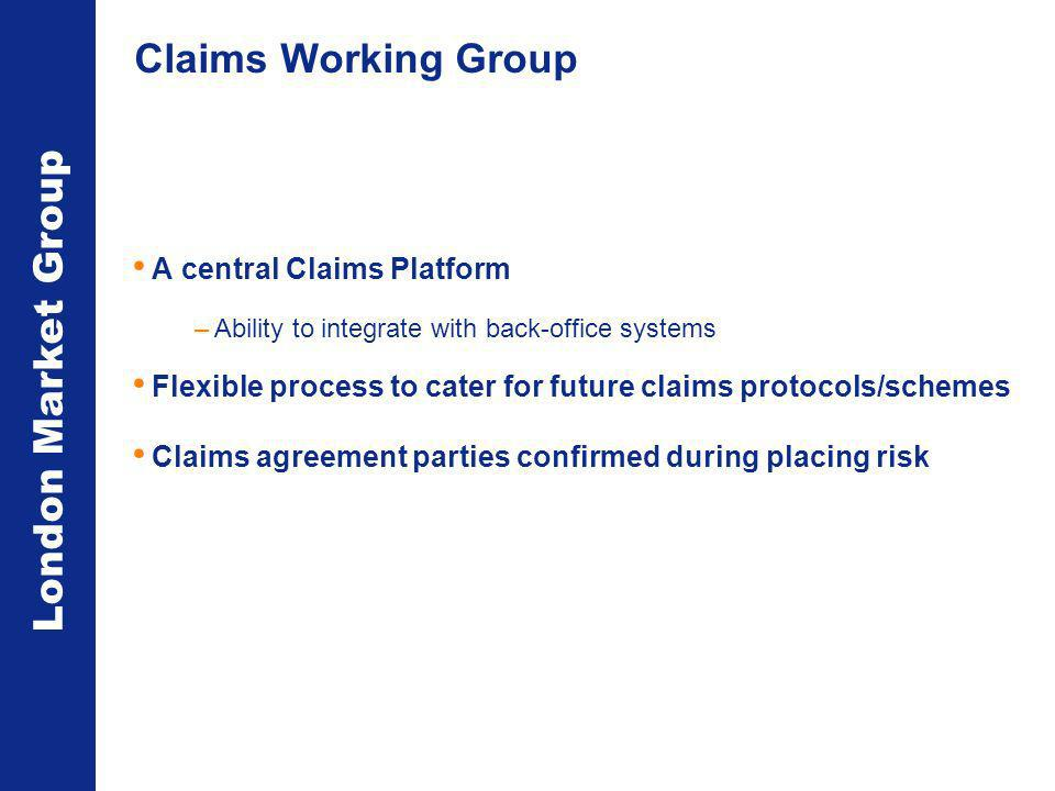 London Market Group Claims Working Group A central Claims Platform –Ability to integrate with back-office systems Flexible process to cater for future claims protocols/schemes Claims agreement parties confirmed during placing risk