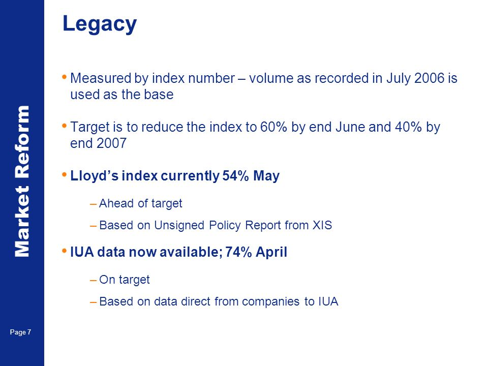 Market Reform Page 7 Legacy Measured by index number – volume as recorded in July 2006 is used as the base Target is to reduce the index to 60% by end June and 40% by end 2007 Lloyds index currently 54% May –Ahead of target –Based on Unsigned Policy Report from XIS IUA data now available; 74% April –On target –Based on data direct from companies to IUA