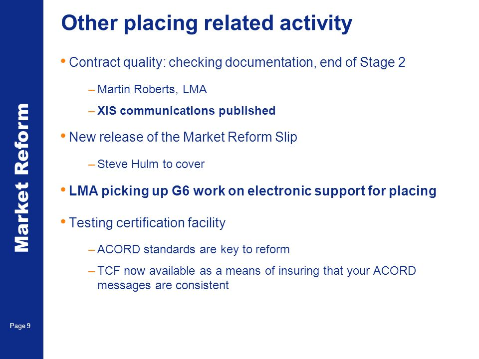 Market Reform Page 9 Other placing related activity Contract quality: checking documentation, end of Stage 2 –Martin Roberts, LMA –XIS communications published New release of the Market Reform Slip –Steve Hulm to cover LMA picking up G6 work on electronic support for placing Testing certification facility –ACORD standards are key to reform –TCF now available as a means of insuring that your ACORD messages are consistent