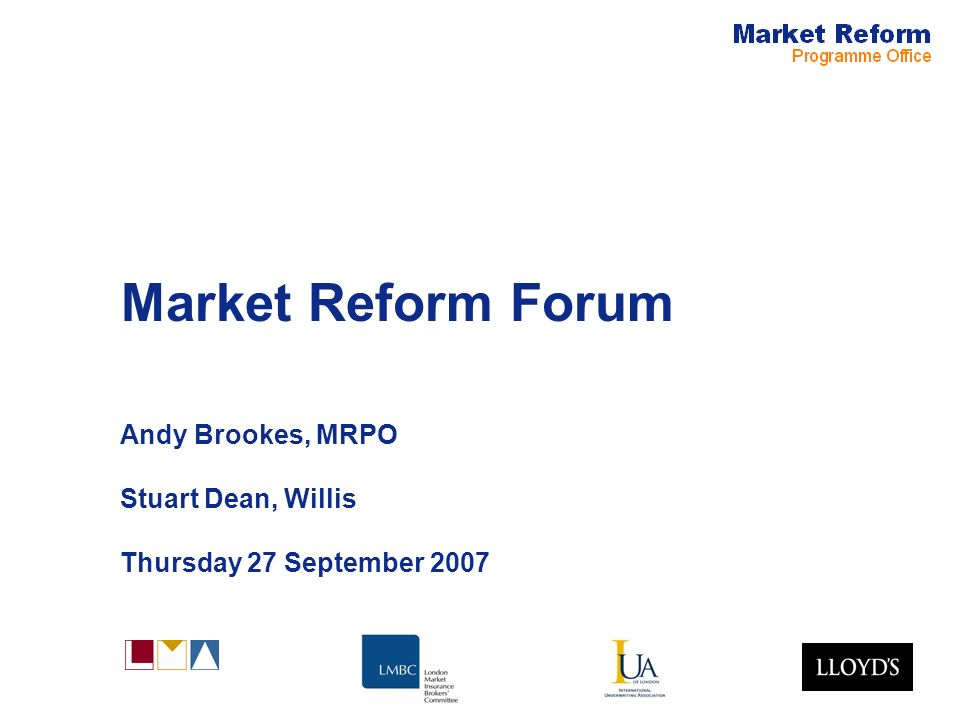 Market Reform Forum Andy Brookes, MRPO Stuart Dean, Willis Thursday 27 September 2007