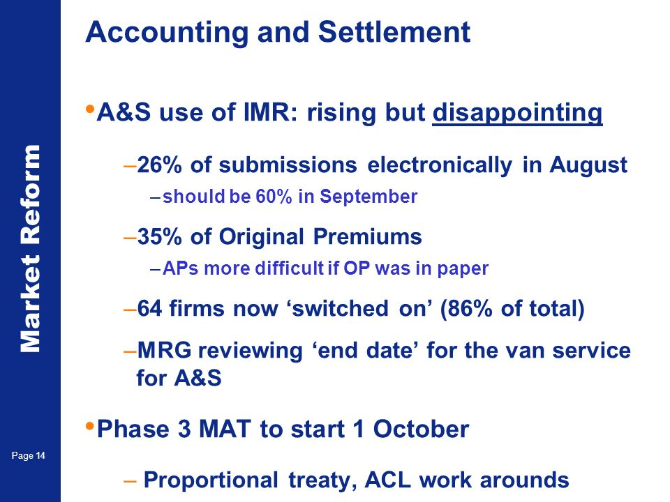 Market Reform Page 14 Accounting and Settlement A&S use of IMR: rising but disappointing –26% of submissions electronically in August –should be 60% in September –35% of Original Premiums –APs more difficult if OP was in paper –64 firms now switched on (86% of total) –MRG reviewing end date for the van service for A&S Phase 3 MAT to start 1 October – Proportional treaty, ACL work arounds