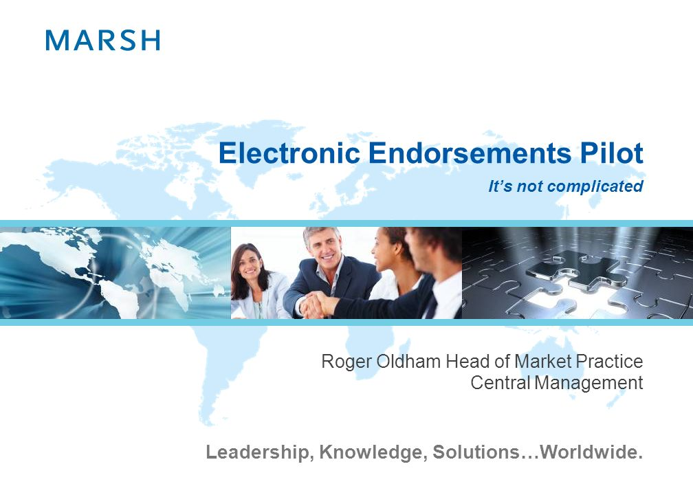 Leadership, Knowledge, Solutions…Worldwide. Electronic Endorsements Pilot Roger Oldham Head of Market Practice Central Management Its not complicated