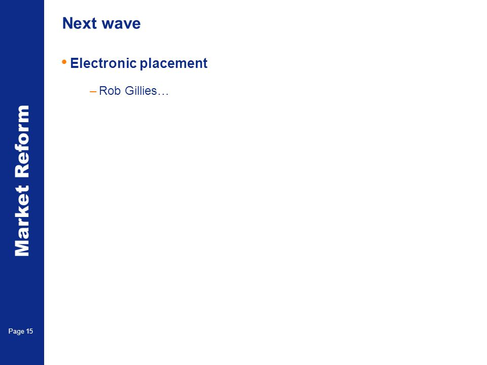 Market Reform Page 15 Next wave Electronic placement –Rob Gillies…