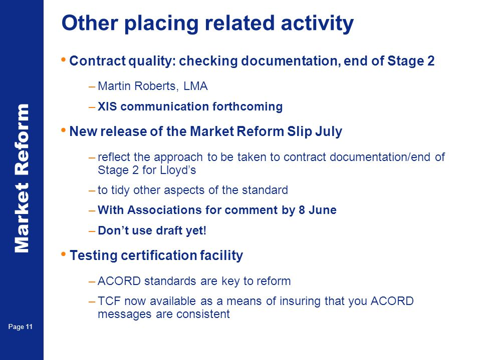 Market Reform Page 11 Other placing related activity Contract quality: checking documentation, end of Stage 2 –Martin Roberts, LMA –XIS communication forthcoming New release of the Market Reform Slip July –reflect the approach to be taken to contract documentation/end of Stage 2 for Lloyds –to tidy other aspects of the standard –With Associations for comment by 8 June –Dont use draft yet.