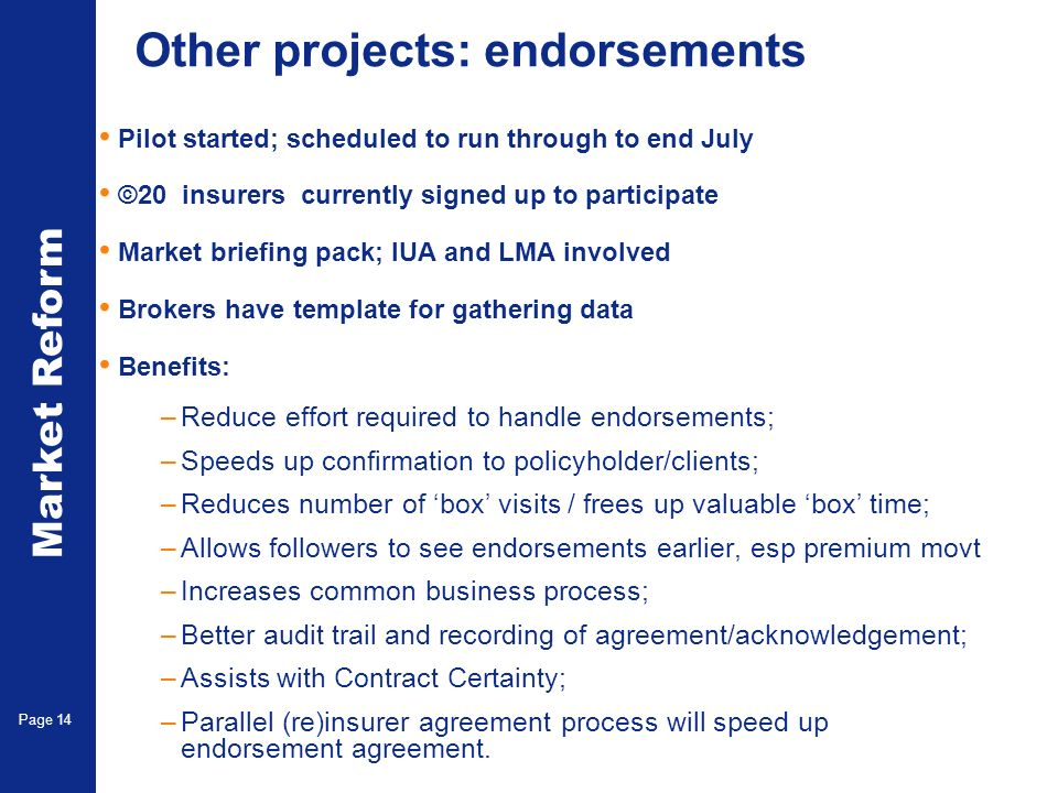 Market Reform Page 14 Other projects: endorsements Pilot started; scheduled to run through to end July ©20 insurers currently signed up to participate Market briefing pack; IUA and LMA involved Brokers have template for gathering data Benefits: –Reduce effort required to handle endorsements; –Speeds up confirmation to policyholder/clients; –Reduces number of box visits / frees up valuable box time; –Allows followers to see endorsements earlier, esp premium movt –Increases common business process; –Better audit trail and recording of agreement/acknowledgement; –Assists with Contract Certainty; –Parallel (re)insurer agreement process will speed up endorsement agreement.