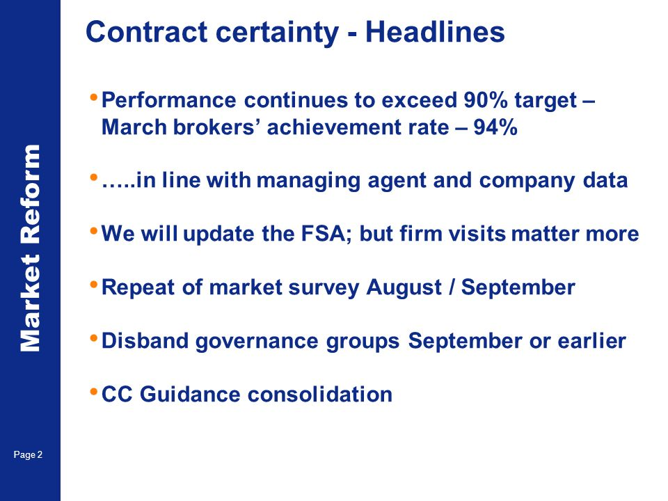 Market Reform Page 2 Contract certainty - Headlines Performance continues to exceed 90% target – March brokers achievement rate – 94% …..in line with managing agent and company data We will update the FSA; but firm visits matter more Repeat of market survey August / September Disband governance groups September or earlier CC Guidance consolidation