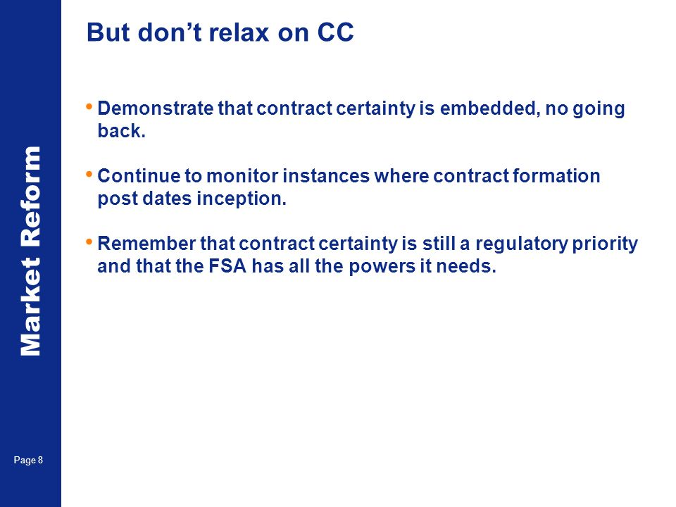 Market Reform Page 8 But dont relax on CC Demonstrate that contract certainty is embedded, no going back.