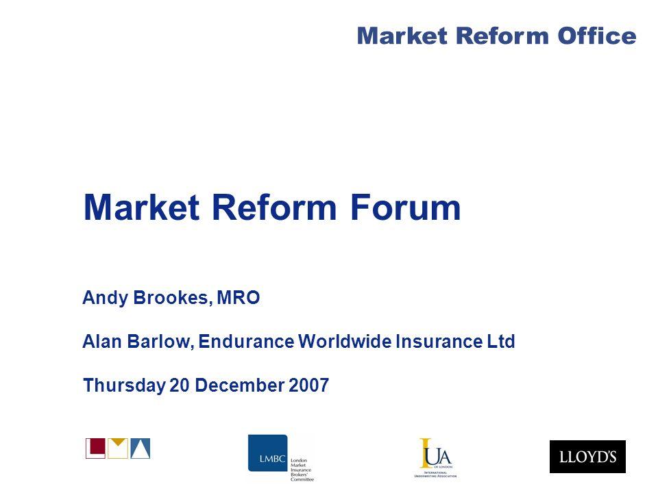 Market Reform Office Market Reform Forum Andy Brookes, MRO Alan Barlow, Endurance Worldwide Insurance Ltd Thursday 20 December 2007