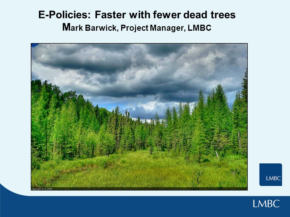 E-Policies: Faster with fewer dead trees M ark Barwick, Project Manager, LMBC