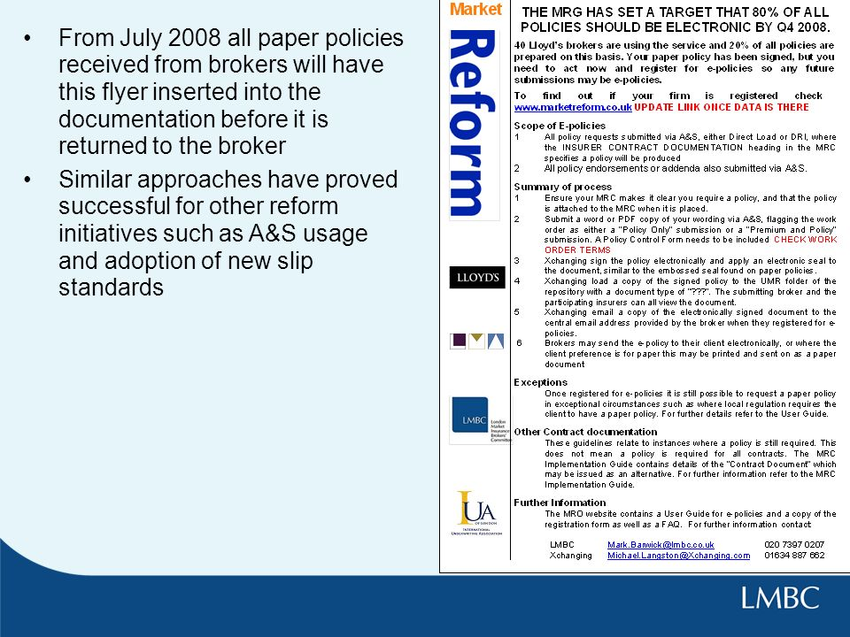 From July 2008 all paper policies received from brokers will have this flyer inserted into the documentation before it is returned to the broker Similar approaches have proved successful for other reform initiatives such as A&S usage and adoption of new slip standards