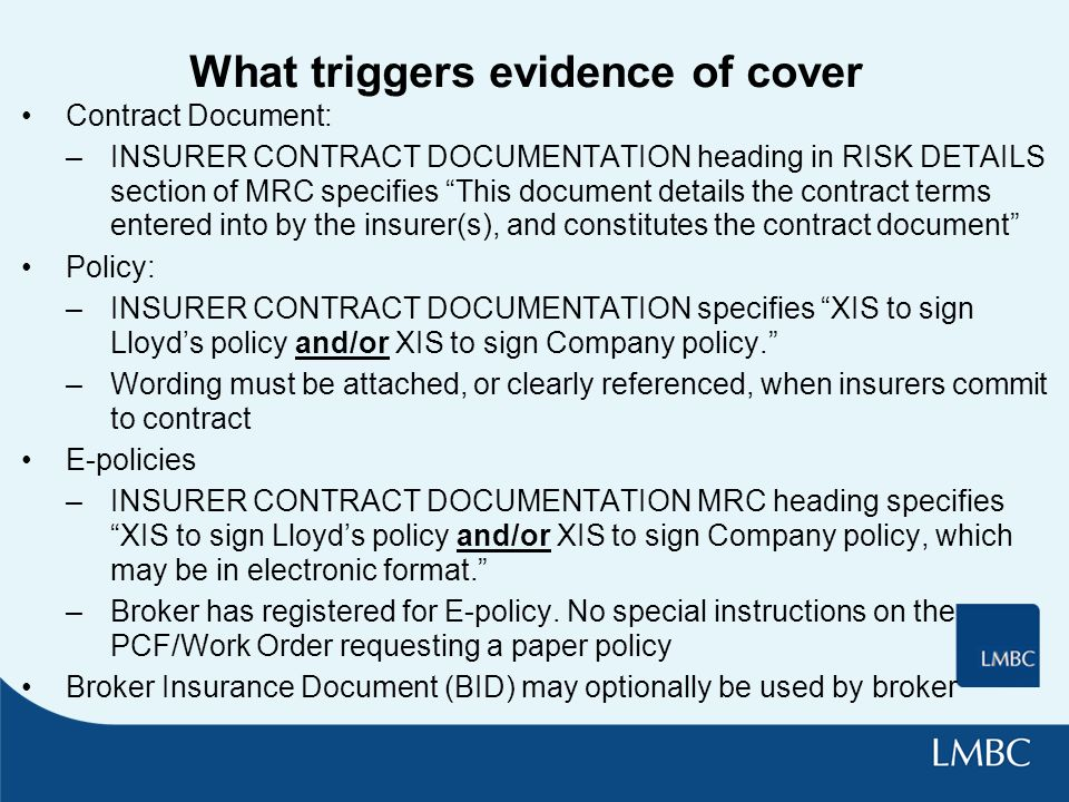 What triggers evidence of cover Contract Document: –INSURER CONTRACT DOCUMENTATION heading in RISK DETAILS section of MRC specifies This document details the contract terms entered into by the insurer(s), and constitutes the contract document Policy: –INSURER CONTRACT DOCUMENTATION specifies XIS to sign Lloyds policy and/or XIS to sign Company policy.