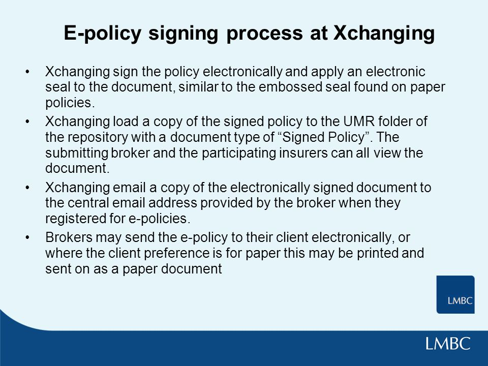 E-policy signing process at Xchanging Xchanging sign the policy electronically and apply an electronic seal to the document, similar to the embossed seal found on paper policies.