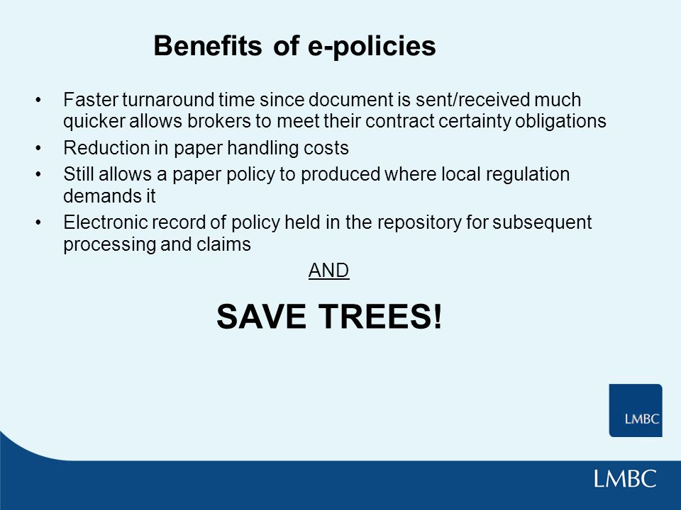 Benefits of e-policies Faster turnaround time since document is sent/received much quicker allows brokers to meet their contract certainty obligations Reduction in paper handling costs Still allows a paper policy to produced where local regulation demands it Electronic record of policy held in the repository for subsequent processing and claims AND SAVE TREES!