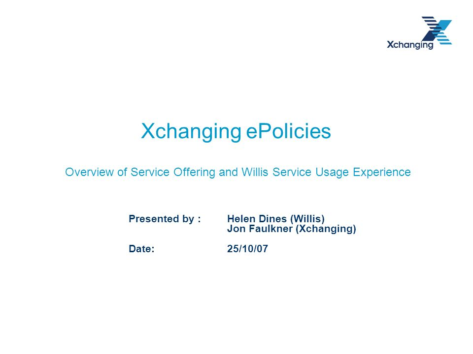 Xchanging ePolicies Overview of Service Offering and Willis Service Usage Experience Presented by : Helen Dines (Willis) Jon Faulkner (Xchanging) Date: 25/10/07