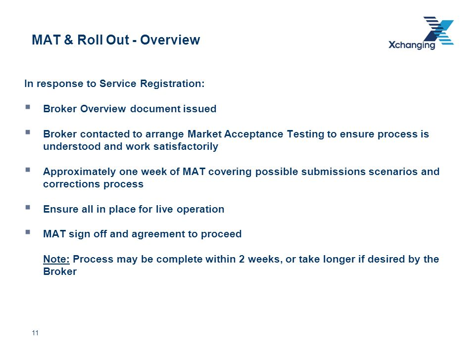 11 MAT & Roll Out - Overview In response to Service Registration: Broker Overview document issued Broker contacted to arrange Market Acceptance Testing to ensure process is understood and work satisfactorily Approximately one week of MAT covering possible submissions scenarios and corrections process Ensure all in place for live operation MAT sign off and agreement to proceed Note: Process may be complete within 2 weeks, or take longer if desired by the Broker