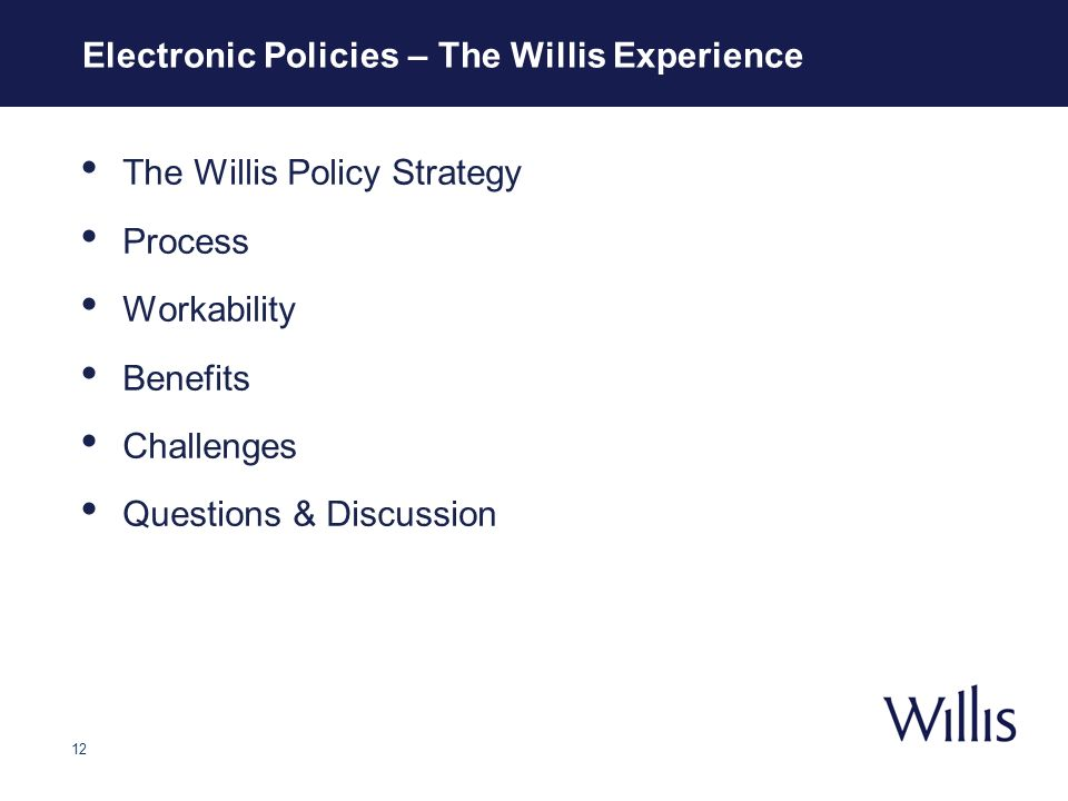 12 Electronic Policies – The Willis Experience The Willis Policy Strategy Process Workability Benefits Challenges Questions & Discussion Electronic Policies – The Willis Experience