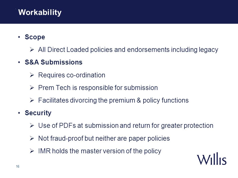 16 Workability Scope All Direct Loaded policies and endorsements including legacy S&A Submissions Requires co-ordination Prem Tech is responsible for submission Facilitates divorcing the premium & policy functions Security Use of PDFs at submission and return for greater protection Not fraud-proof but neither are paper policies IMR holds the master version of the policy Workability