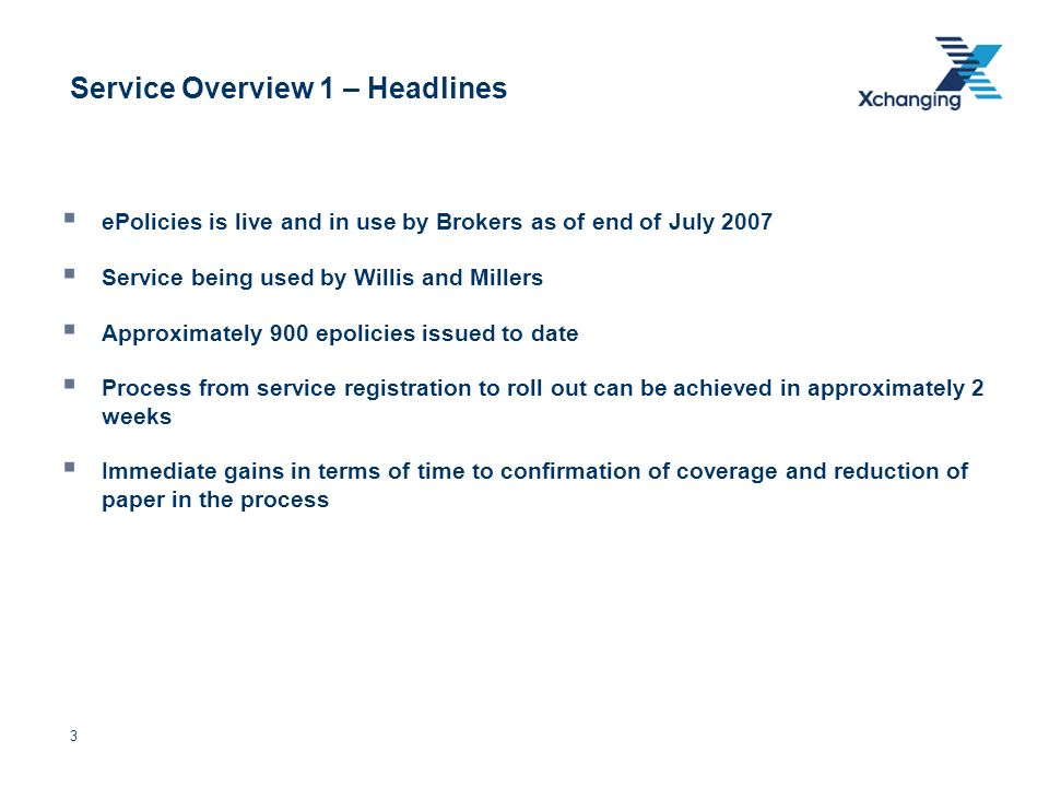 3 Service Overview 1 – Headlines ePolicies is live and in use by Brokers as of end of July 2007 Service being used by Willis and Millers Approximately