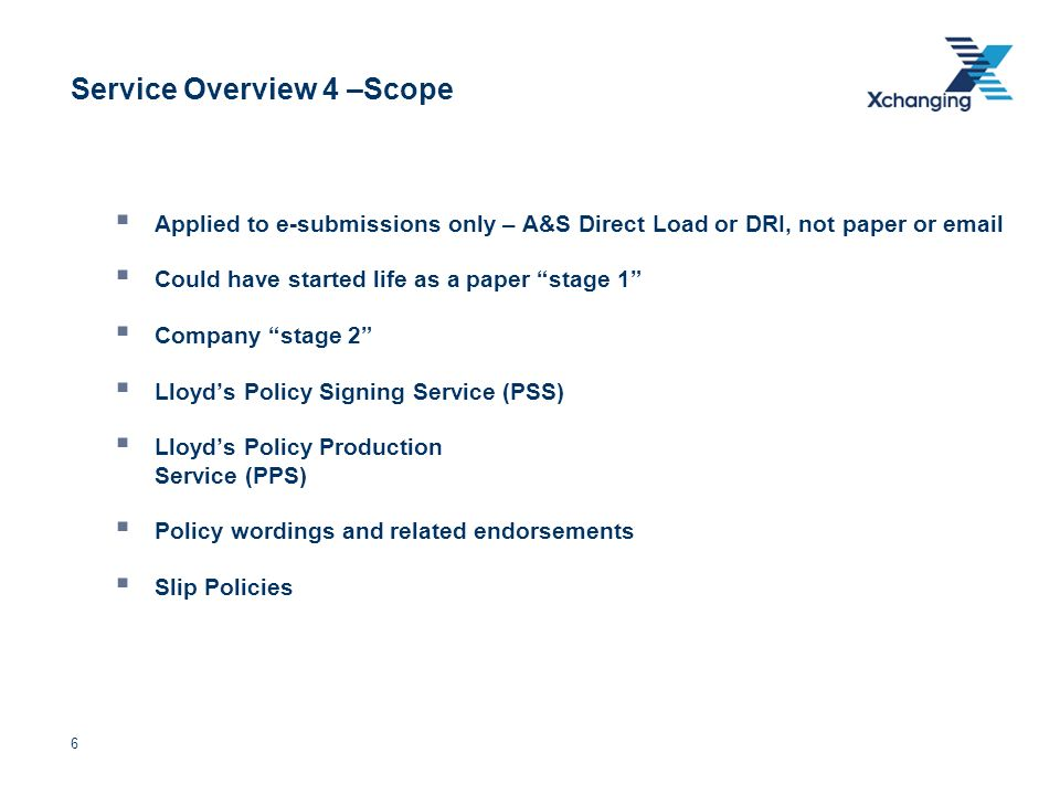 6 Service Overview 4 –Scope Applied to e-submissions only – A&S Direct Load or DRI, not paper or email Could have started life as a paper stage 1 Comp